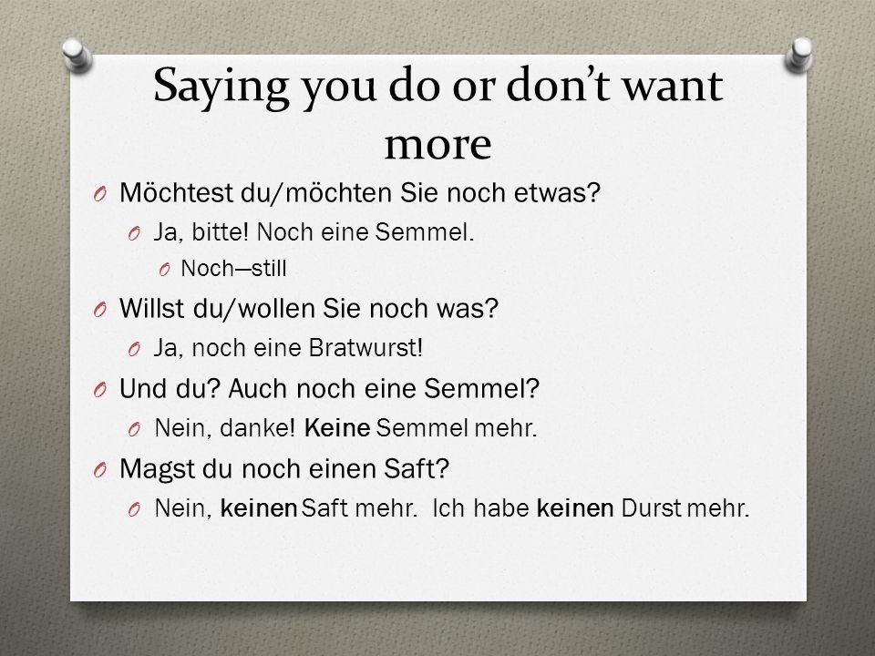 Saying you do or don't want more O Möchtest du/möchten Sie noch etwas? O Ja, bitte! Noch eine Semmel. O Noch—still O Willst du/wollen Sie noch was? O