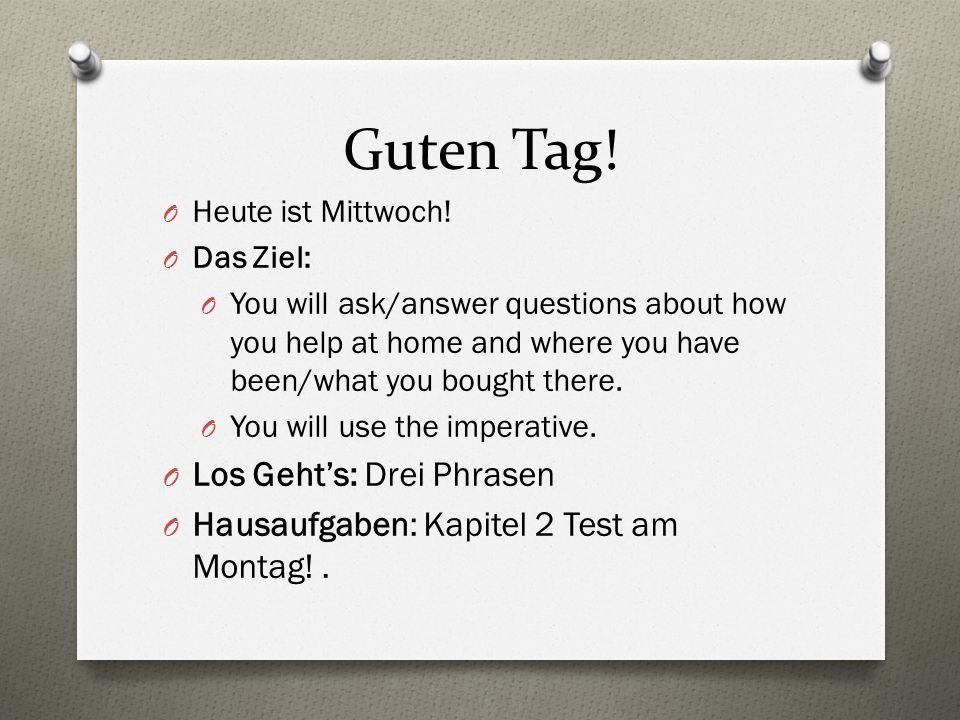 Guten Tag! O Heute ist Mittwoch! O Das Ziel: O You will ask/answer questions about how you help at home and where you have been/what you bought there.