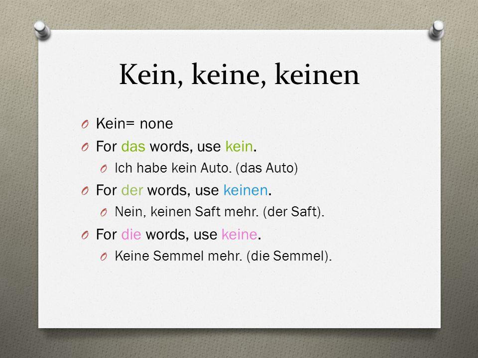 Kein, keine, keinen O Kein= none O For das words, use kein. O Ich habe kein Auto. (das Auto) O For der words, use keinen. O Nein, keinen Saft mehr. (d