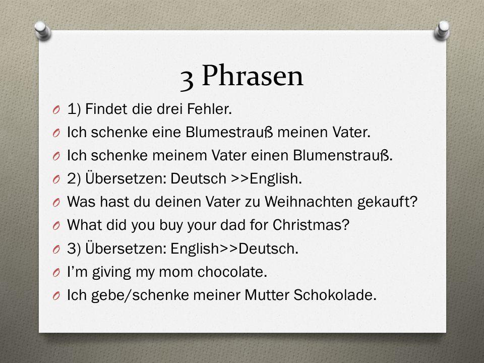 3 Phrasen O 1) Findet die drei Fehler. O Ich schenke eine Blumestrauß meinen Vater. O Ich schenke meinem Vater einen Blumenstrauß. O 2) Übersetzen: De