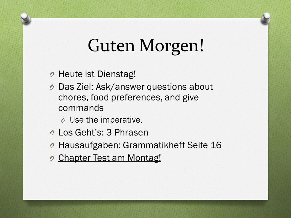 Guten Morgen! O Heute ist Dienstag! O Das Ziel: Ask/answer questions about chores, food preferences, and give commands O Use the imperative. O Los Geh
