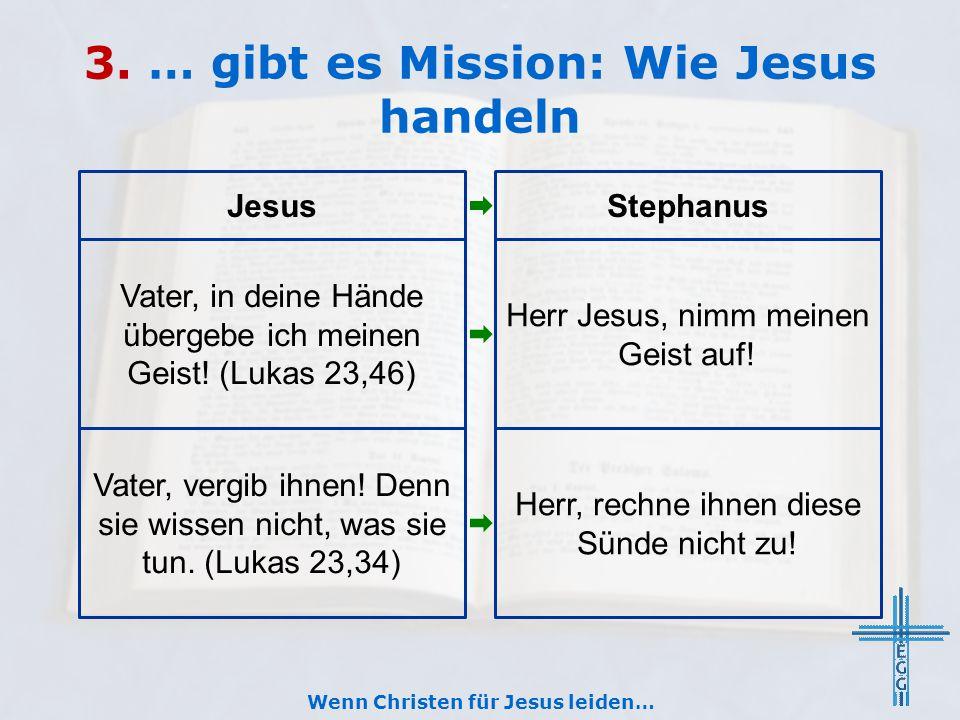 3. … gibt es Mission: Wie Jesus handeln Wenn Christen für Jesus leiden… JesusStephanus Vater, in deine Hände übergebe ich meinen Geist! (Lukas 23,46)