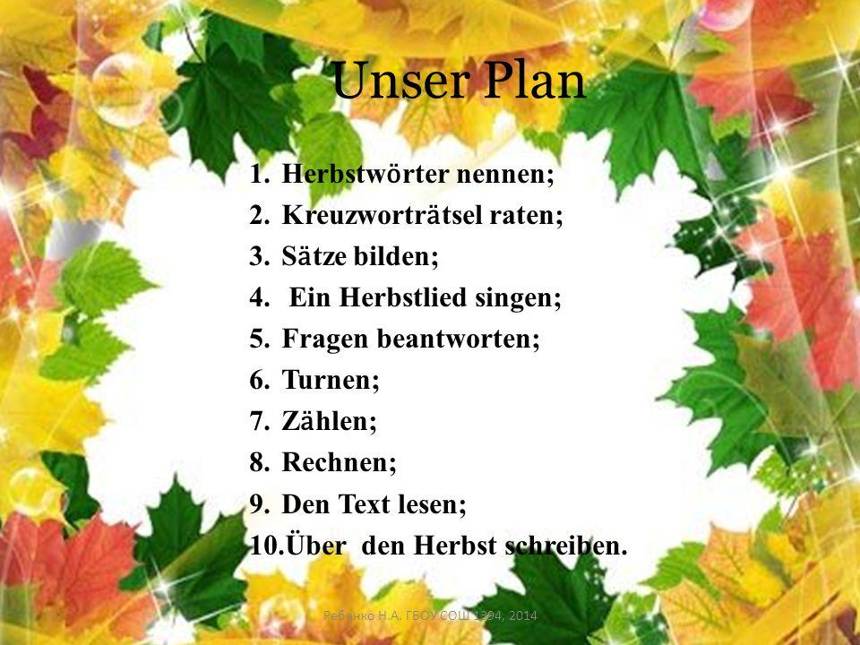 Unser Plan 1.Herbstw ӧ rter nennen; 2.Kreuzwortr ӓ tsel raten; 3.S ӓ tze bilden; 4. Ein Herbstlied singen; 5.Fragen beantworten; 6.Turnen; 7.Z ӓ hlen;