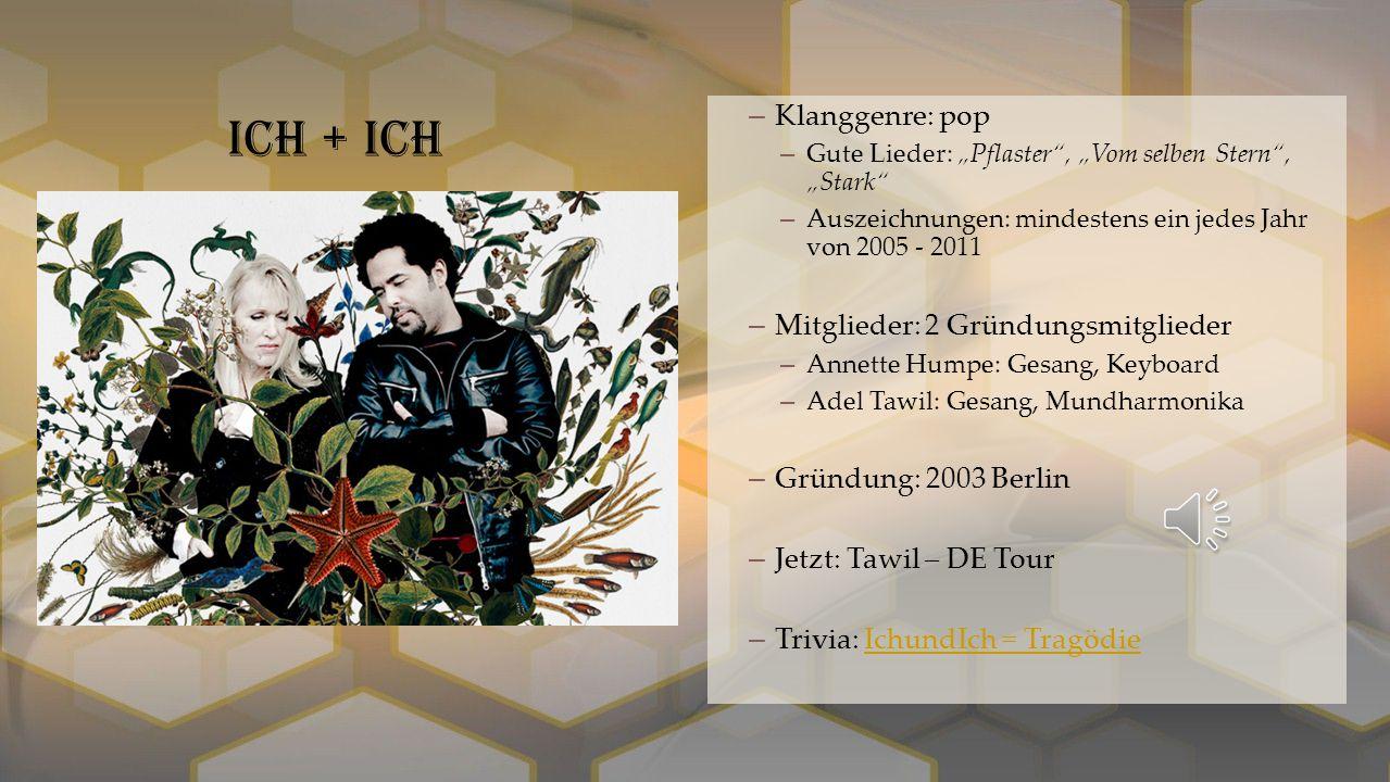"""–Klanggenre: pop –Gute Lieder: """"Pflaster , """"Vom selben Stern , """"Stark –Auszeichnungen: mindestens ein jedes Jahr von 2005 - 2011 –Mitglieder: 2 Gründungsmitglieder –Annette Humpe: Gesang, Keyboard –Adel Tawil: Gesang, Mundharmonika –Gründung: 2003 Berlin –Jetzt: Tawil – DE Tour –Trivia: IchundIch = TragödieIchundIch = Tragödie Ich + Ich"""