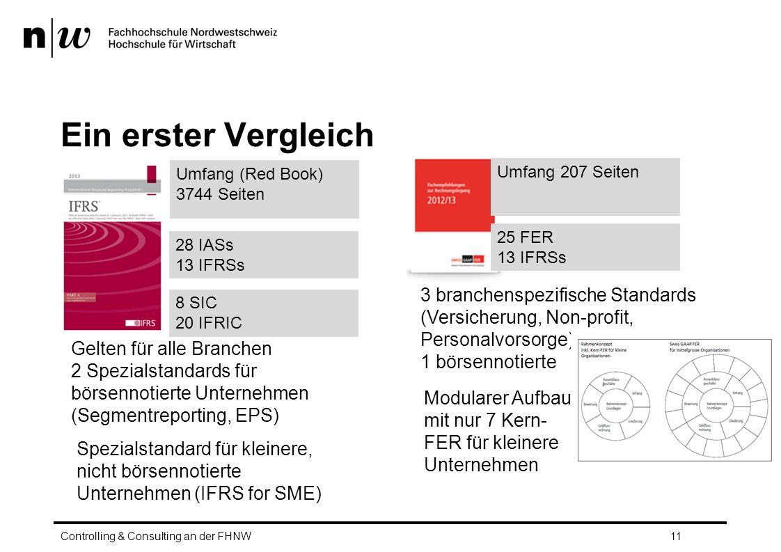 Ein erster Vergleich Controlling & Consulting an der FHNW11 Umfang (Red Book) 3744 Seiten 28 IASs 13 IFRSs 8 SIC 20 IFRIC Umfang 207 Seiten 25 FER 13 IFRSs 3 branchenspezifische Standards (Versicherung, Non-profit, Personalvorsorge) 1 börsennotierte Gelten für alle Branchen 2 Spezialstandards für börsennotierte Unternehmen (Segmentreporting, EPS) Modularer Aufbau mit nur 7 Kern- FER für kleinere Unternehmen Spezialstandard für kleinere, nicht börsennotierte Unternehmen (IFRS for SME)