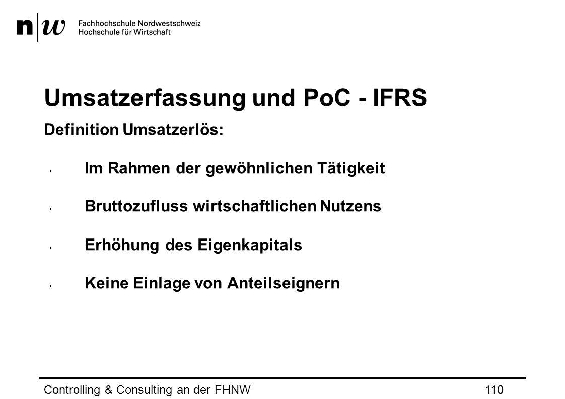 Umsatzerfassung und PoC - IFRS Definition Umsatzerlös: Im Rahmen der gewöhnlichen Tätigkeit Bruttozufluss wirtschaftlichen Nutzens Erhöhung des Eigenkapitals Keine Einlage von Anteilseignern Controlling & Consulting an der FHNW110