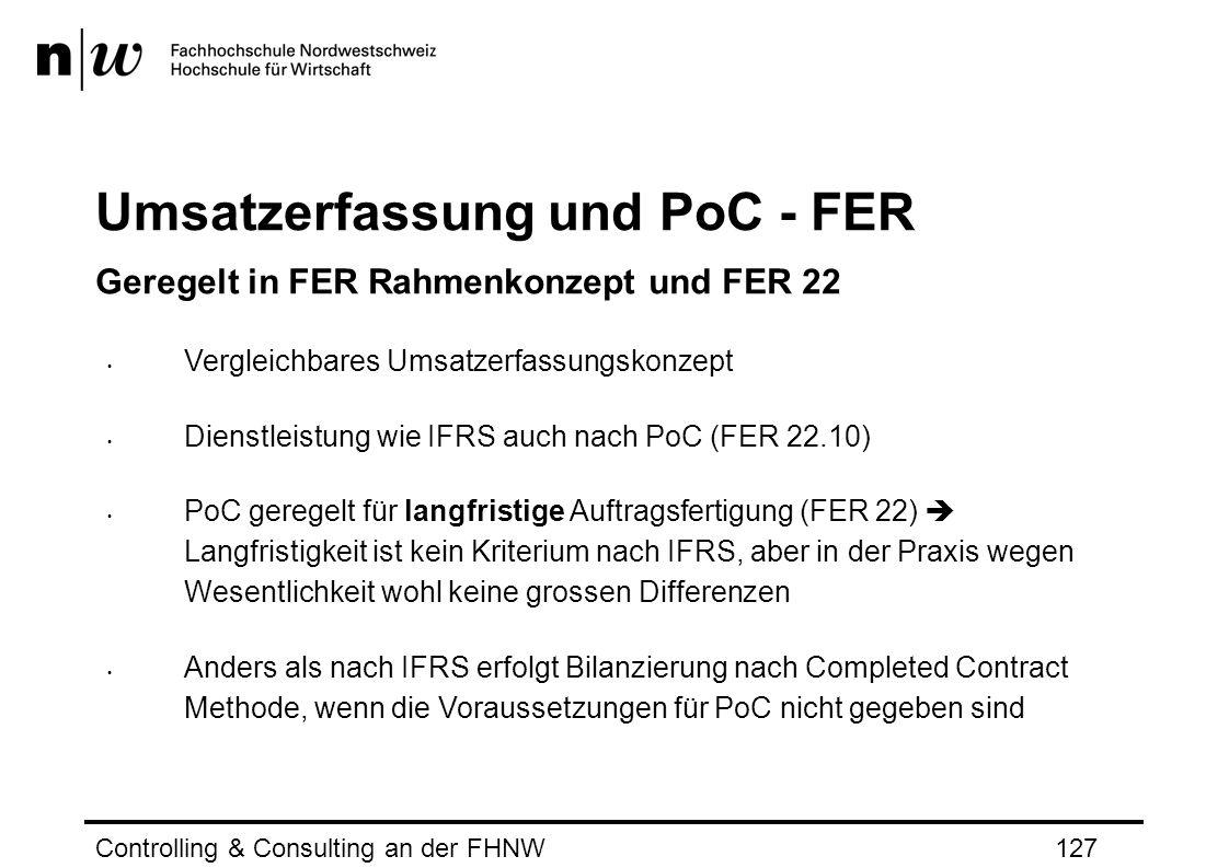 Umsatzerfassung und PoC - FER Geregelt in FER Rahmenkonzept und FER 22 Vergleichbares Umsatzerfassungskonzept Dienstleistung wie IFRS auch nach PoC (FER 22.10) PoC geregelt für langfristige Auftragsfertigung (FER 22)  Langfristigkeit ist kein Kriterium nach IFRS, aber in der Praxis wegen Wesentlichkeit wohl keine grossen Differenzen Anders als nach IFRS erfolgt Bilanzierung nach Completed Contract Methode, wenn die Voraussetzungen für PoC nicht gegeben sind Controlling & Consulting an der FHNW127