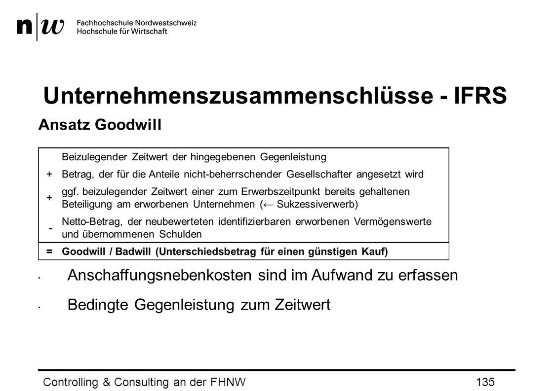Unternehmenszusammenschlüsse - IFRS Controlling & Consulting an der FHNW135 Ansatz Goodwill Anschaffungsnebenkosten sind im Aufwand zu erfassen Bedingte Gegenleistung zum Zeitwert