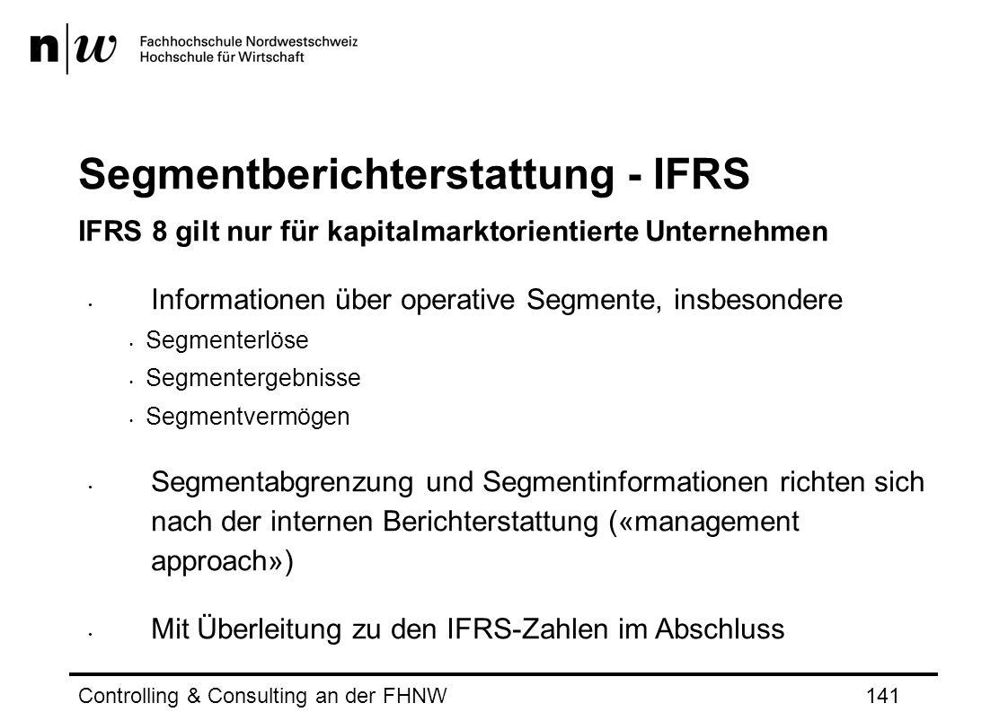 Segmentberichterstattung - IFRS IFRS 8 gilt nur für kapitalmarktorientierte Unternehmen Informationen über operative Segmente, insbesondere Segmenterlöse Segmentergebnisse Segmentvermögen Segmentabgrenzung und Segmentinformationen richten sich nach der internen Berichterstattung («management approach») Mit Überleitung zu den IFRS-Zahlen im Abschluss Controlling & Consulting an der FHNW141