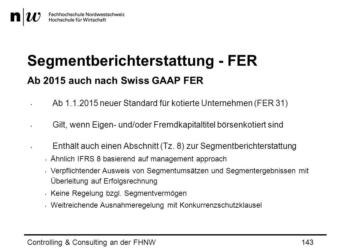 Segmentberichterstattung - FER Ab 2015 auch nach Swiss GAAP FER Ab 1.1.2015 neuer Standard für kotierte Unternehmen (FER 31) Gilt, wenn Eigen- und/oder Fremdkapitaltitel börsenkotiert sind Enthält auch einen Abschnitt (Tz.