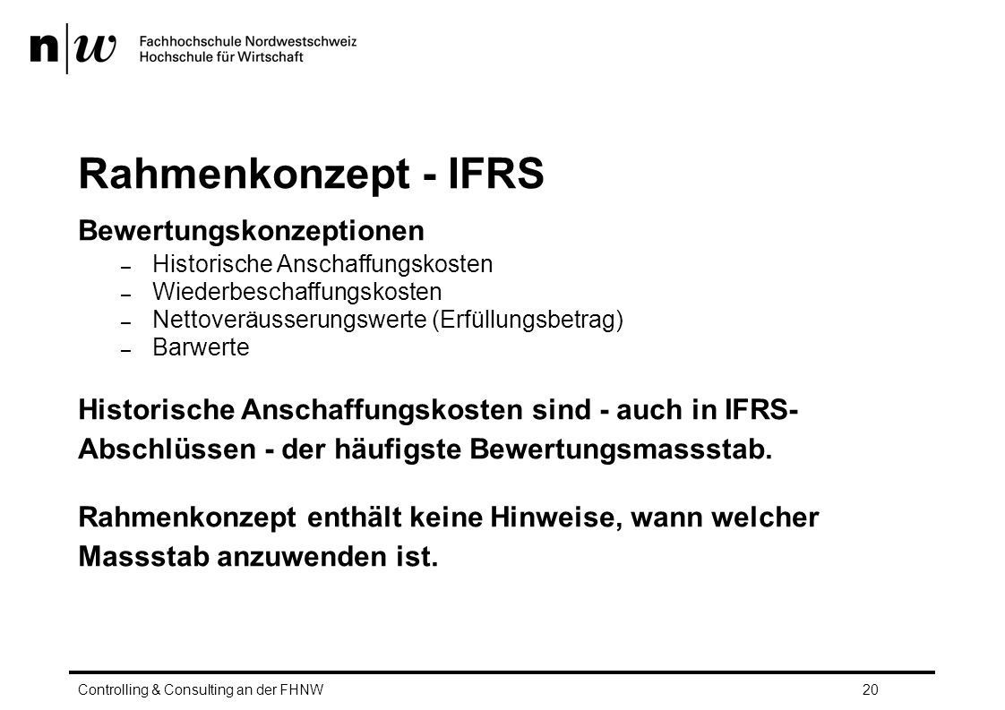 Rahmenkonzept - IFRS Bewertungskonzeptionen – Historische Anschaffungskosten – Wiederbeschaffungskosten – Nettoveräusserungswerte (Erfüllungsbetrag) – Barwerte Historische Anschaffungskosten sind - auch in IFRS- Abschlüssen - der häufigste Bewertungsmassstab.