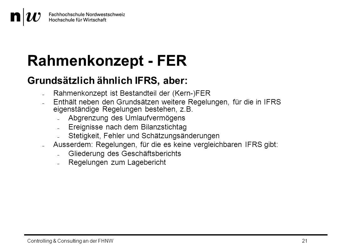 Rahmenkonzept - FER Grundsätzlich ähnlich IFRS, aber: Controlling & Consulting an der FHNW21 – Rahmenkonzept ist Bestandteil der (Kern-)FER – Enthält neben den Grundsätzen weitere Regelungen, für die in IFRS eigenständige Regelungen bestehen, z.B.