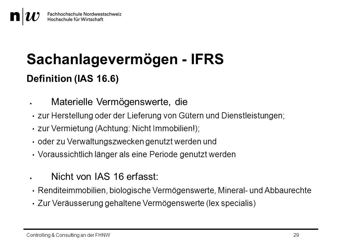 Sachanlagevermögen - IFRS Definition (IAS 16.6)  Materielle Vermögenswerte, die zur Herstellung oder der Lieferung von Gütern und Dienstleistungen; zur Vermietung (Achtung: Nicht Immobilien!); oder zu Verwaltungszwecken genutzt werden und Voraussichtlich länger als eine Periode genutzt werden  Nicht von IAS 16 erfasst: Renditeimmobilien, biologische Vermögenswerte, Mineral- und Abbaurechte Zur Veräusserung gehaltene Vermögenswerte (lex specialis) Controlling & Consulting an der FHNW29