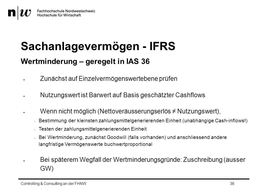 Sachanlagevermögen - IFRS Wertminderung – geregelt in IAS 36  Zunächst auf Einzelvermögenswertebene prüfen  Nutzungswert ist Barwert auf Basis geschätzter Cashflows  Wenn nicht möglich (Nettoveräusserungserlös ≠ Nutzungswert), Bestimmung der kleinsten zahlungsmittelgenerierenden Einheit (unabhängige Cash-inflows!) Testen der zahlungsmittelgenerierenden Einheit Bei Wertminderung, zunächst Goodwill (falls vorhanden) und anschliessend andere langfristige Vermögenswerte buchwertproportional  Bei späterem Wegfall der Wertminderungsgründe: Zuschreibung (ausser GW) Controlling & Consulting an der FHNW36