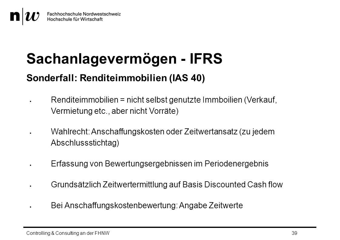 Sachanlagevermögen - IFRS Sonderfall: Renditeimmobilien (IAS 40)  Renditeimmobilien = nicht selbst genutzte Immboilien (Verkauf, Vermietung etc., aber nicht Vorräte)  Wahlrecht: Anschaffungskosten oder Zeitwertansatz (zu jedem Abschlussstichtag)  Erfassung von Bewertungsergebnissen im Periodenergebnis  Grundsätzlich Zeitwertermittlung auf Basis Discounted Cash flow  Bei Anschaffungskostenbewertung: Angabe Zeitwerte Controlling & Consulting an der FHNW39