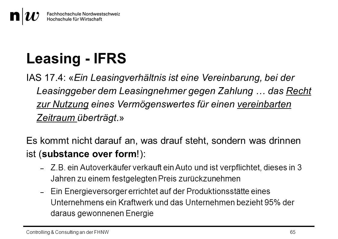 Leasing - IFRS IAS 17.4: «Ein Leasingverhältnis ist eine Vereinbarung, bei der Leasinggeber dem Leasingnehmer gegen Zahlung … das Recht zur Nutzung eines Vermögenswertes für einen vereinbarten Zeitraum überträgt.» Es kommt nicht darauf an, was drauf steht, sondern was drinnen ist (substance over form!): – Z.B.