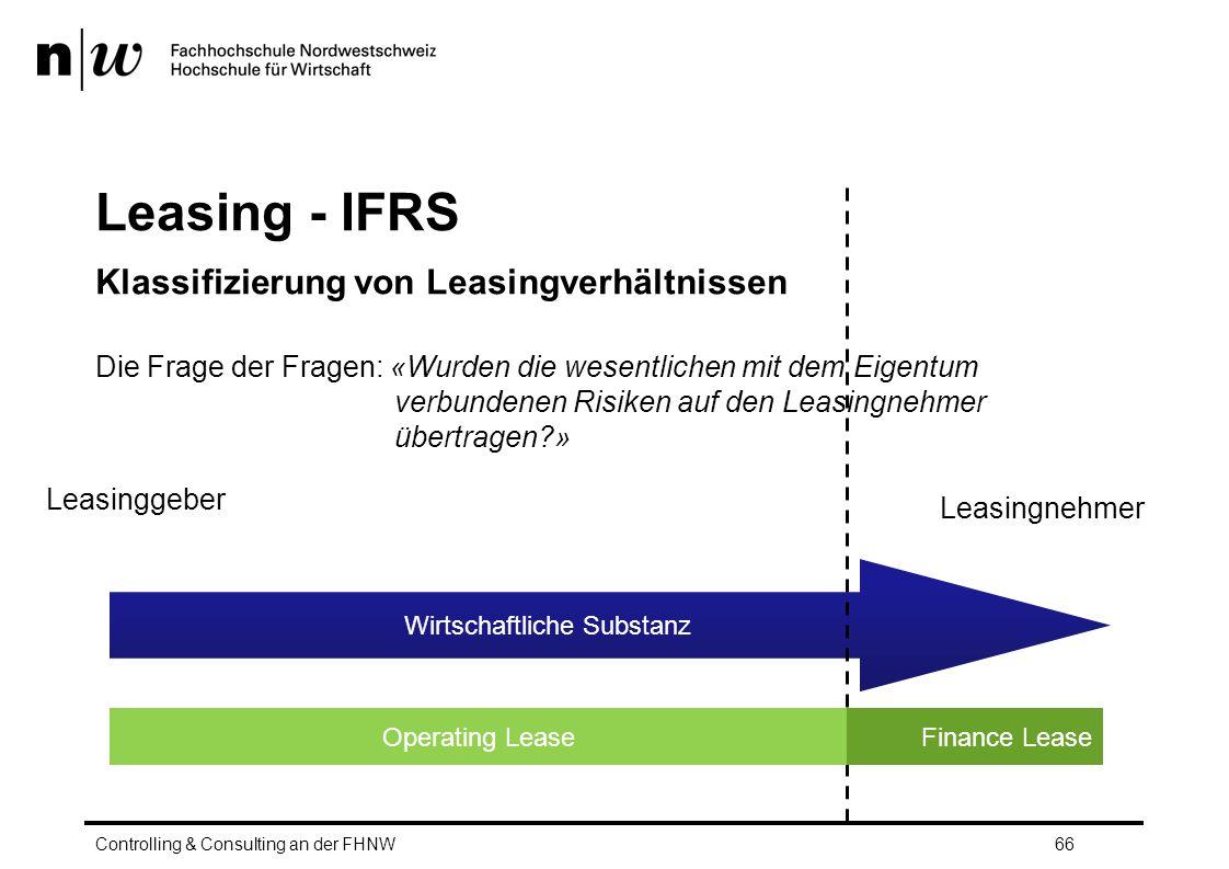 Leasing - IFRS Klassifizierung von Leasingverhältnissen Controlling & Consulting an der FHNW66 Wirtschaftliche Substanz Leasingnehmer Leasinggeber Operating LeaseFinance Lease Die Frage der Fragen: «Wurden die wesentlichen mit dem Eigentum verbundenen Risiken auf den Leasingnehmer übertragen?»