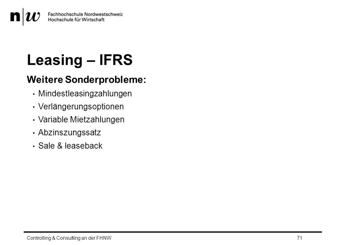 Leasing – IFRS Weitere Sonderprobleme: Mindestleasingzahlungen Verlängerungsoptionen Variable Mietzahlungen Abzinszungssatz Sale & leaseback Controlling & Consulting an der FHNW71