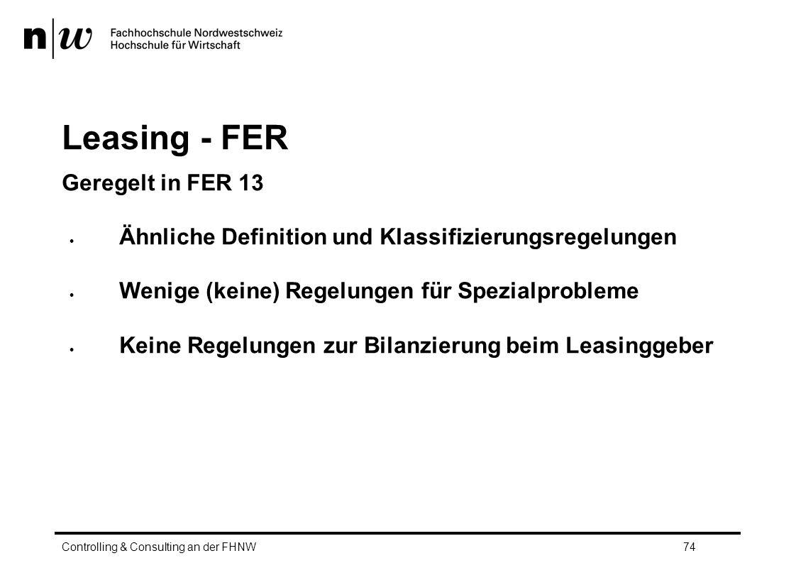 Leasing - FER Geregelt in FER 13  Ähnliche Definition und Klassifizierungsregelungen  Wenige (keine) Regelungen für Spezialprobleme  Keine Regelungen zur Bilanzierung beim Leasinggeber Controlling & Consulting an der FHNW74