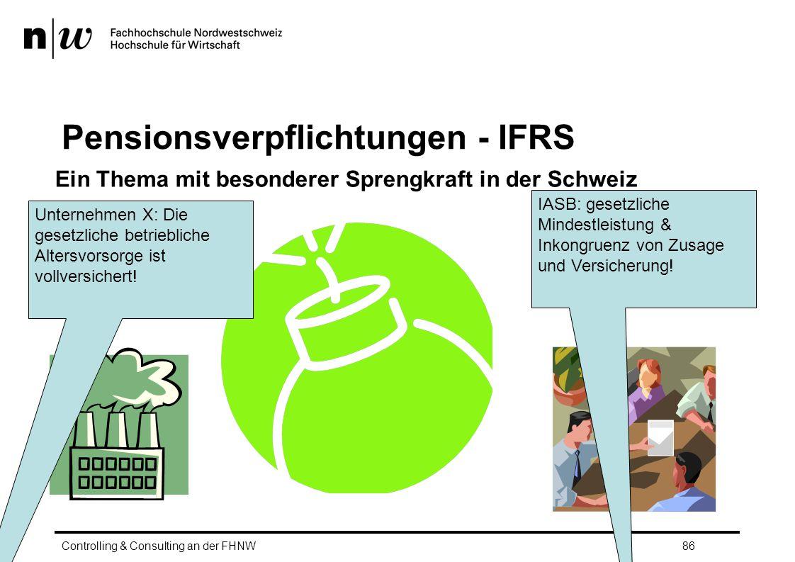 Pensionsverpflichtungen - IFRS Controlling & Consulting an der FHNW86 Ein Thema mit besonderer Sprengkraft in der Schweiz Unternehmen X: Die gesetzliche betriebliche Altersvorsorge ist vollversichert.