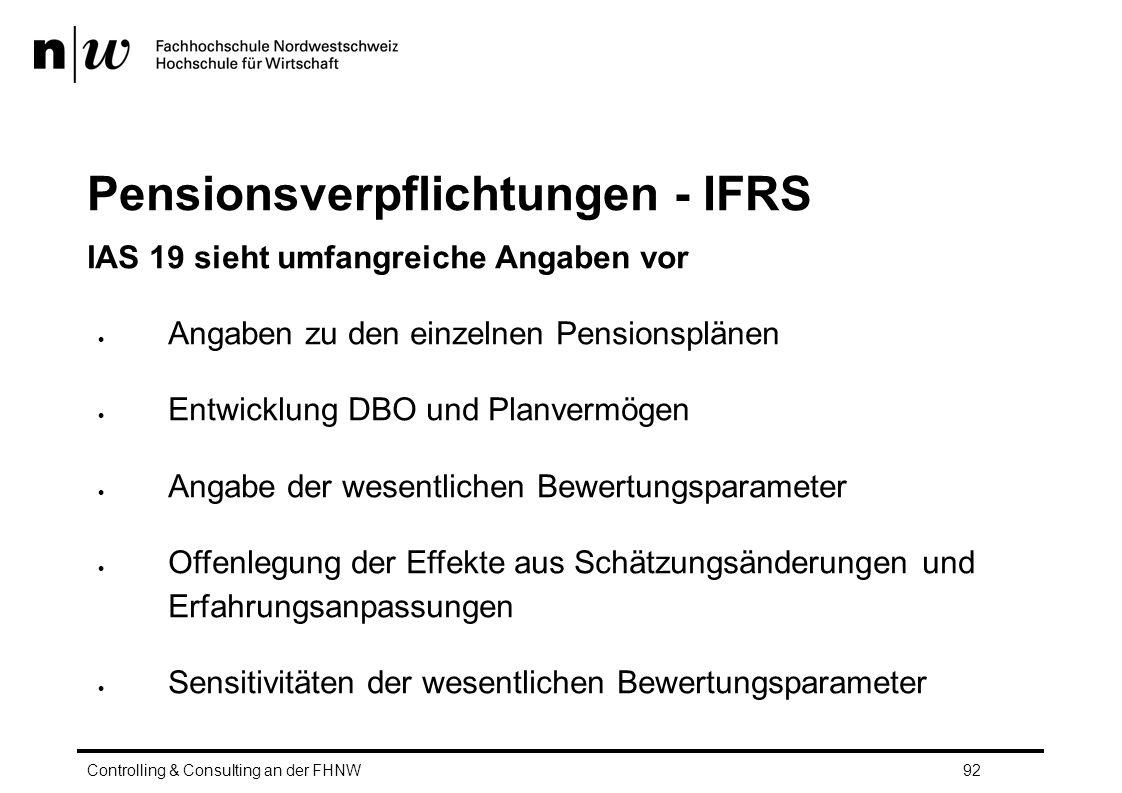 Pensionsverpflichtungen - IFRS IAS 19 sieht umfangreiche Angaben vor  Angaben zu den einzelnen Pensionsplänen  Entwicklung DBO und Planvermögen  Angabe der wesentlichen Bewertungsparameter  Offenlegung der Effekte aus Schätzungsänderungen und Erfahrungsanpassungen  Sensitivitäten der wesentlichen Bewertungsparameter Controlling & Consulting an der FHNW92