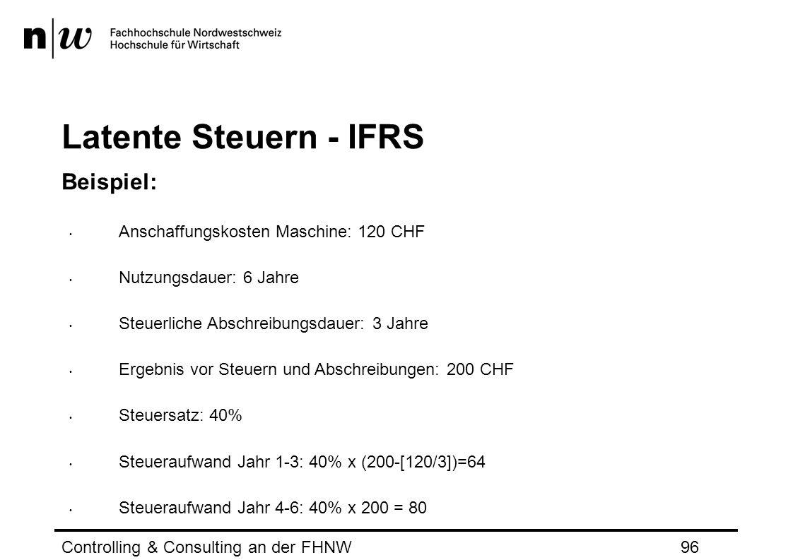Latente Steuern - IFRS Beispiel: Anschaffungskosten Maschine: 120 CHF Nutzungsdauer: 6 Jahre Steuerliche Abschreibungsdauer: 3 Jahre Ergebnis vor Steuern und Abschreibungen: 200 CHF Steuersatz: 40% Steueraufwand Jahr 1-3: 40% x (200-[120/3])=64 Steueraufwand Jahr 4-6: 40% x 200 = 80 Controlling & Consulting an der FHNW96