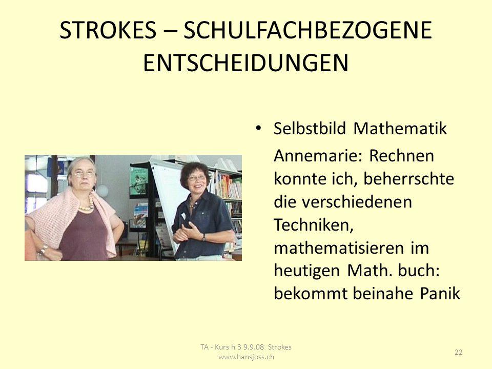 STROKES – SCHULFACHBEZOGENE ENTSCHEIDUNGEN Selbstbild Mathematik Annemarie: Rechnen konnte ich, beherrschte die verschiedenen Techniken, mathematisieren im heutigen Math.