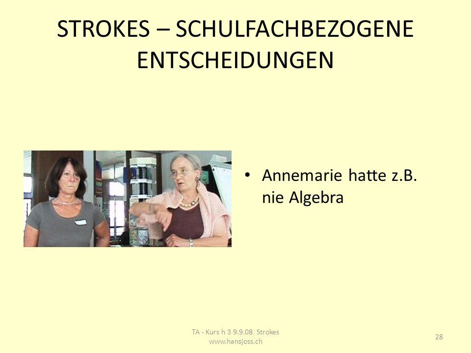 STROKES – SCHULFACHBEZOGENE ENTSCHEIDUNGEN Annemarie hatte z.B. nie Algebra 28 TA - Kurs h 3 9.9.08 Strokes www.hansjoss.ch