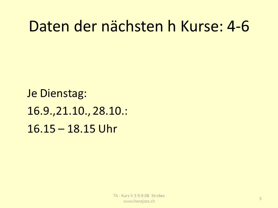 Daten der nächsten h Kurse: 4-6 Je Dienstag: 16.9.,21.10., 28.10.: 16.15 – 18.15 Uhr 3 TA - Kurs h 3 9.9.08 Strokes www.hansjoss.ch