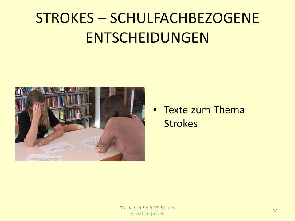 STROKES – SCHULFACHBEZOGENE ENTSCHEIDUNGEN Texte zum Thema Strokes 39 TA - Kurs h 3 9.9.08 Strokes www.hansjoss.ch