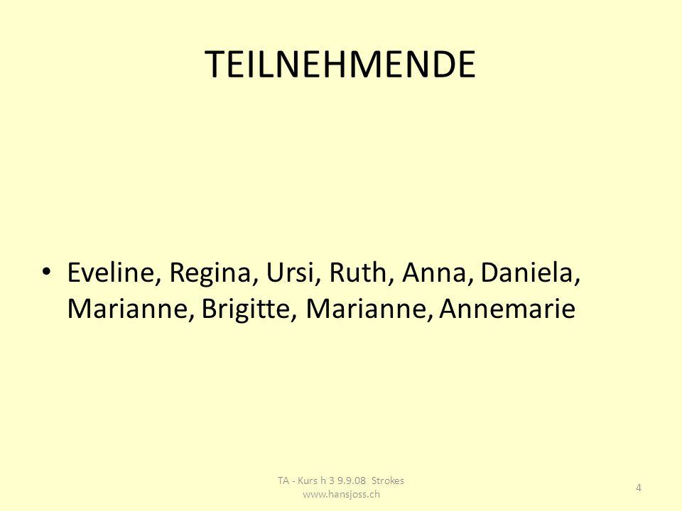 TEILNEHMENDE Eveline, Regina, Ursi, Ruth, Anna, Daniela, Marianne, Brigitte, Marianne, Annemarie 4 TA - Kurs h 3 9.9.08 Strokes www.hansjoss.ch