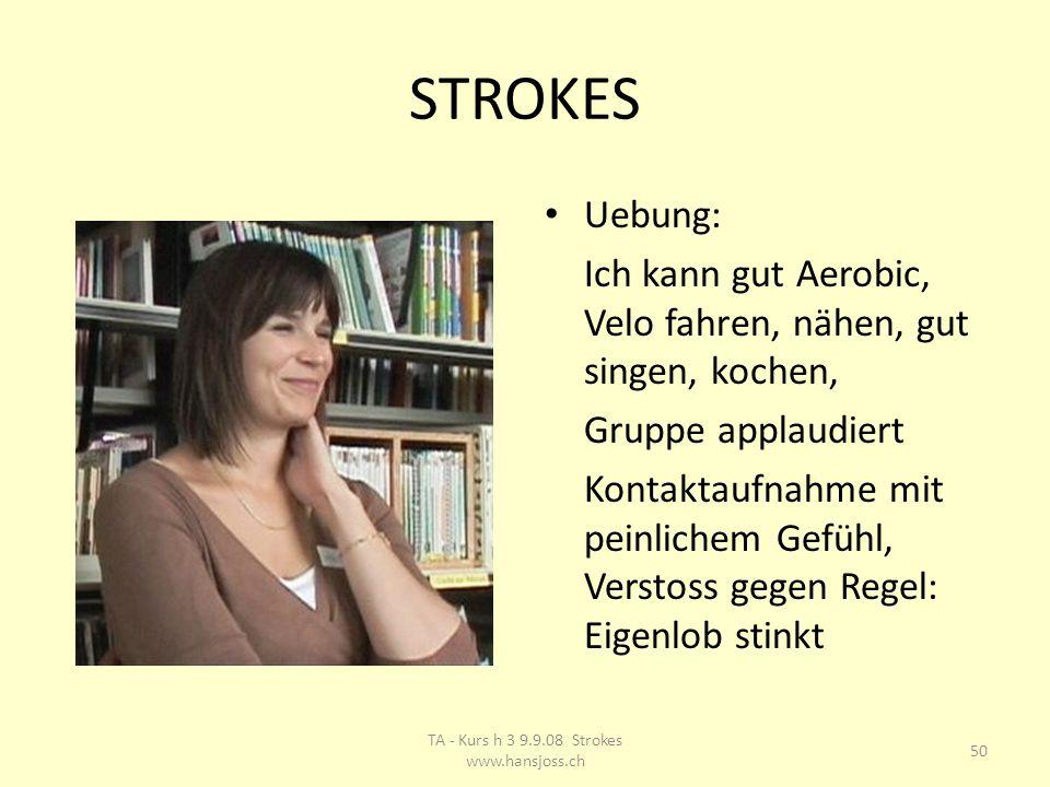 STROKES Uebung: Ich kann gut Aerobic, Velo fahren, nähen, gut singen, kochen, Gruppe applaudiert Kontaktaufnahme mit peinlichem Gefühl, Verstoss gegen Regel: Eigenlob stinkt 50 TA - Kurs h 3 9.9.08 Strokes www.hansjoss.ch