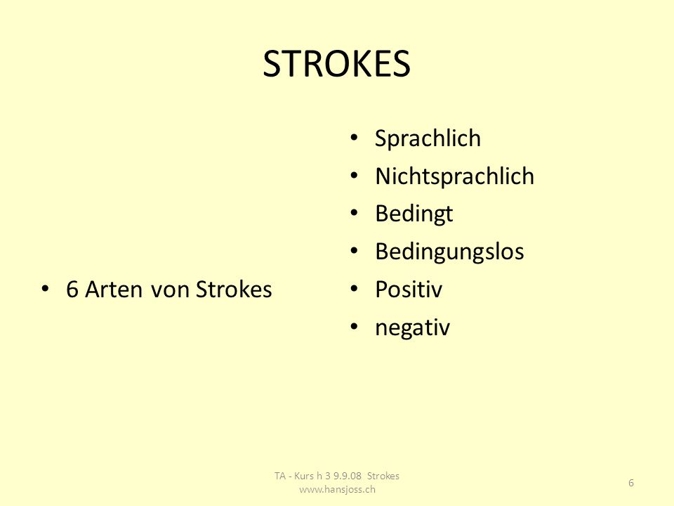 STROKES 6 Arten von Strokes Sprachlich Nichtsprachlich Bedingt Bedingungslos Positiv negativ 6 TA - Kurs h 3 9.9.08 Strokes www.hansjoss.ch