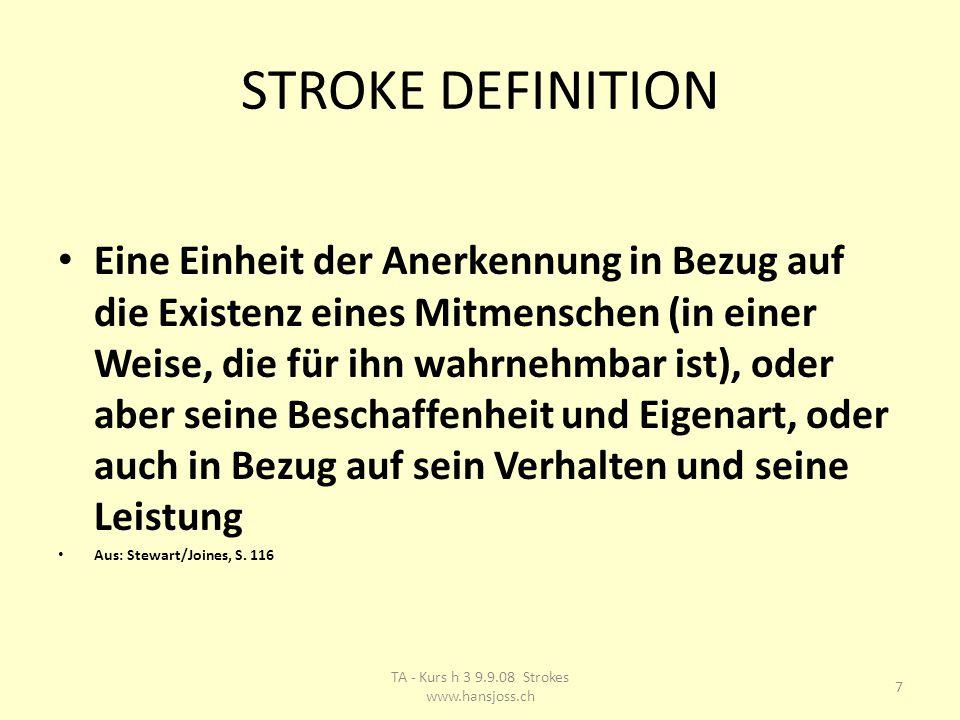 STROKE DEFINITION Eine Einheit der Anerkennung in Bezug auf die Existenz eines Mitmenschen (in einer Weise, die für ihn wahrnehmbar ist), oder aber seine Beschaffenheit und Eigenart, oder auch in Bezug auf sein Verhalten und seine Leistung Aus: Stewart/Joines, S.