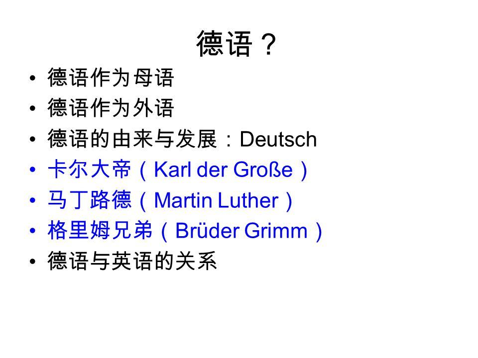 德语? 德语作为母语 德语作为外语 德语的由来与发展: Deutsch 卡尔大帝( Karl der Große ) 马丁路德( Martin Luther ) 格里姆兄弟( Brüder Grimm ) 德语与英语的关系
