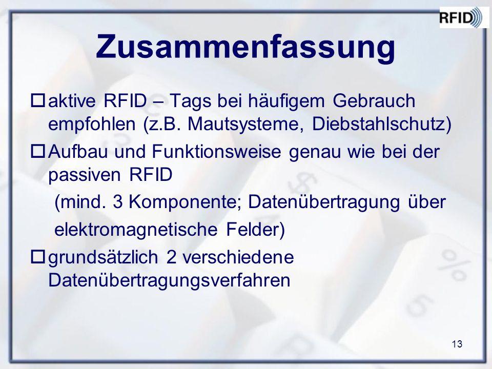 13 Zusammenfassung  aktive RFID – Tags bei häufigem Gebrauch empfohlen (z.B. Mautsysteme, Diebstahlschutz)  Aufbau und Funktionsweise genau wie bei