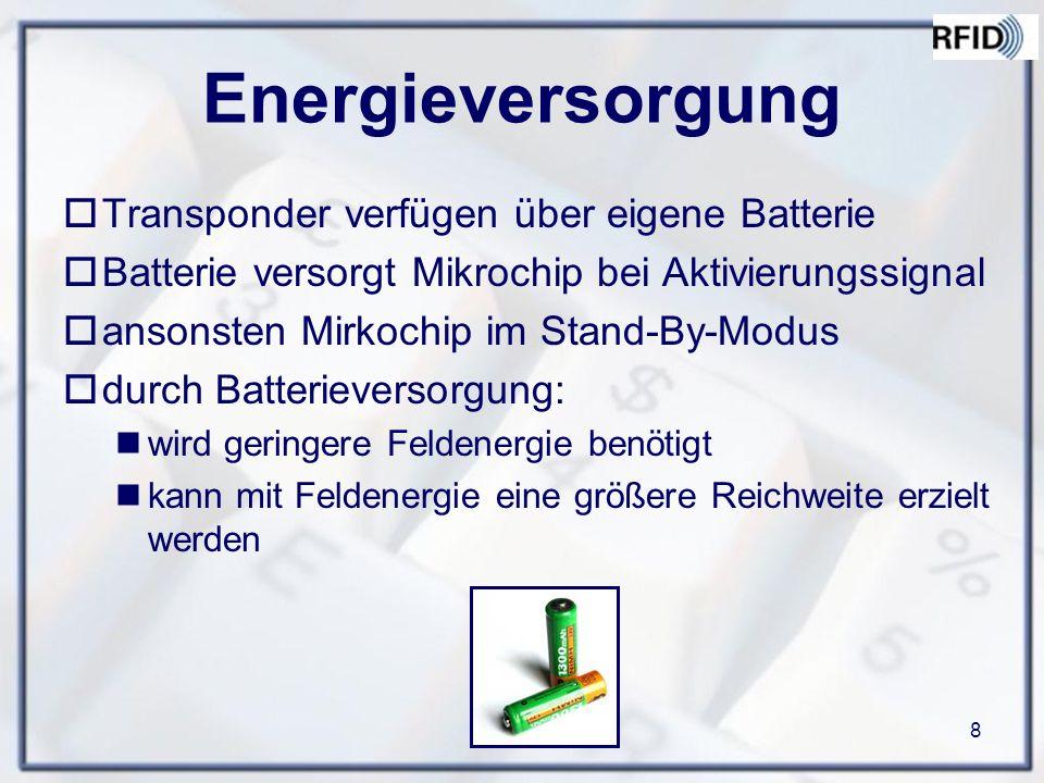 8 Energieversorgung  Transponder verfügen über eigene Batterie  Batterie versorgt Mikrochip bei Aktivierungssignal  ansonsten Mirkochip im Stand-By-Modus  durch Batterieversorgung: wird geringere Feldenergie benötigt kann mit Feldenergie eine größere Reichweite erzielt werden