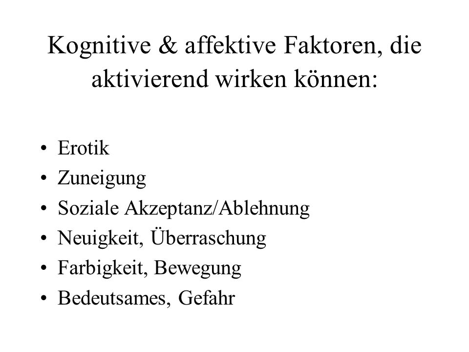 Kognitive & affektive Faktoren, die aktivierend wirken können: Erotik Zuneigung Soziale Akzeptanz/Ablehnung Neuigkeit, Überraschung Farbigkeit, Bewegung Bedeutsames, Gefahr