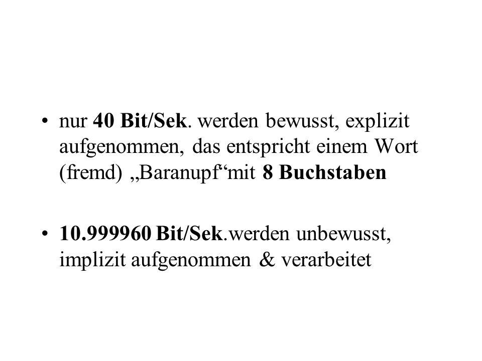 """nur 40 Bit/Sek. werden bewusst, explizit aufgenommen, das entspricht einem Wort (fremd) """"Baranupf""""mit 8 Buchstaben 10.999960 Bit/Sek.werden unbewusst,"""