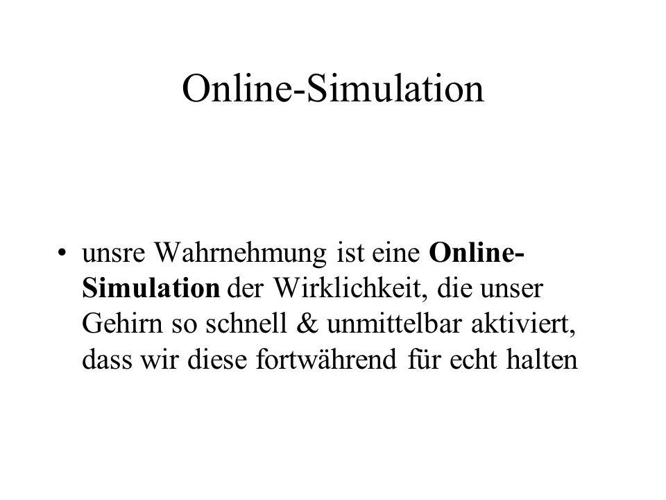 Online-Simulation unsre Wahrnehmung ist eine Online- Simulation der Wirklichkeit, die unser Gehirn so schnell & unmittelbar aktiviert, dass wir diese fortwährend für echt halten