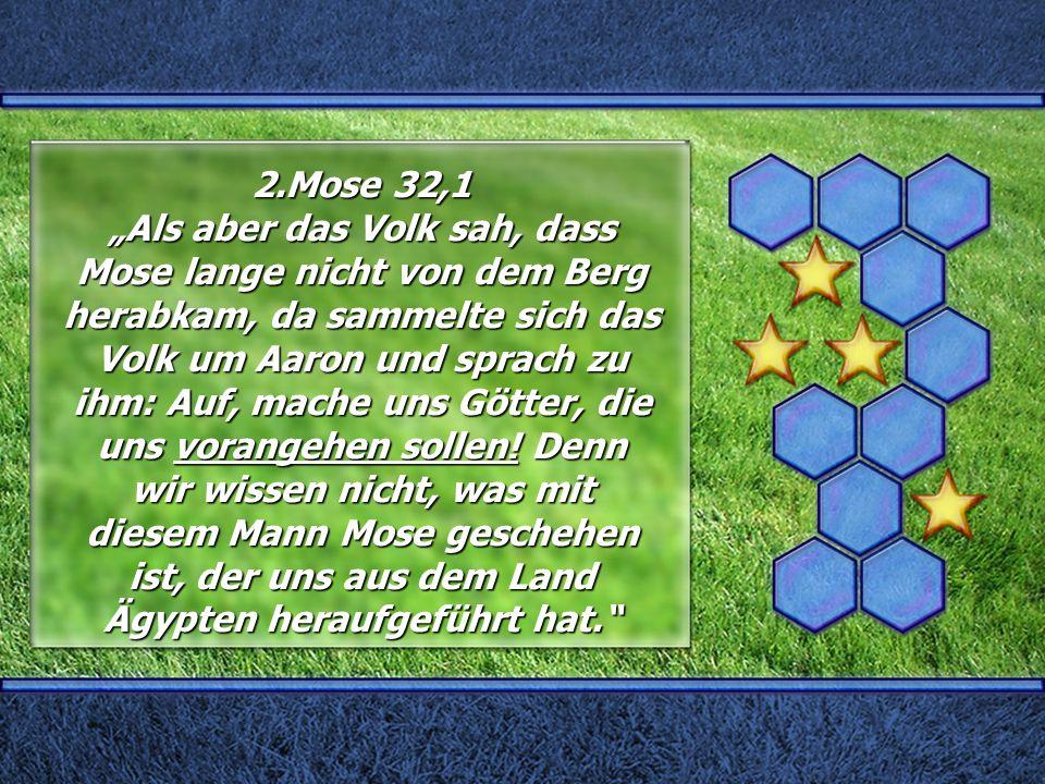 """2.Mose 32,1 """"Als aber das Volk sah, dass Mose lange nicht von dem Berg herabkam, da sammelte sich das Volk um Aaron und sprach zu ihm: Auf, mache uns"""