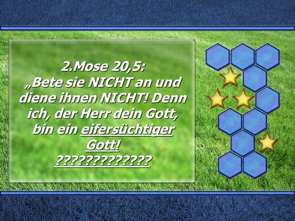 """2.Mose 20,5: """"Bete sie NICHT an und diene ihnen NICHT! Denn ich, der Herr dein Gott, bin ein eifersüchtiger Gott! ?????????????"""