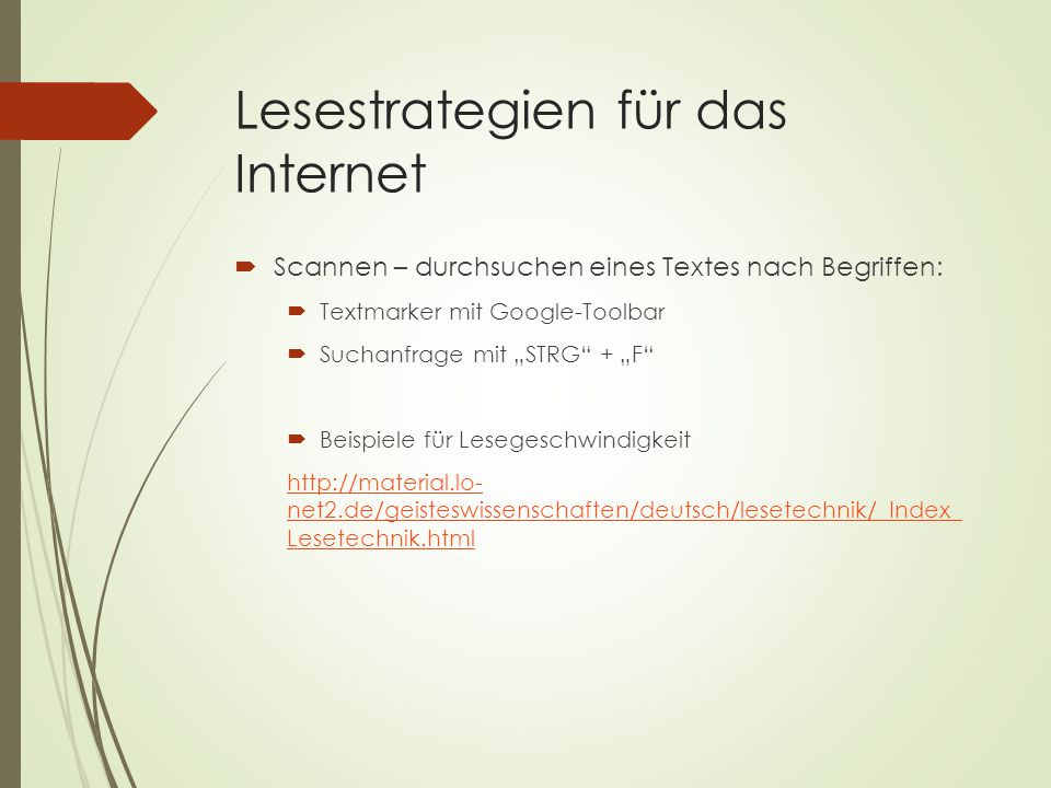 """Lesestrategien für das Internet  Scannen – durchsuchen eines Textes nach Begriffen:  Textmarker mit Google-Toolbar  Suchanfrage mit """"STRG + """"F  Beispiele für Lesegeschwindigkeit http://material.lo- net2.de/geisteswissenschaften/deutsch/lesetechnik/_Index_ Lesetechnik.html"""