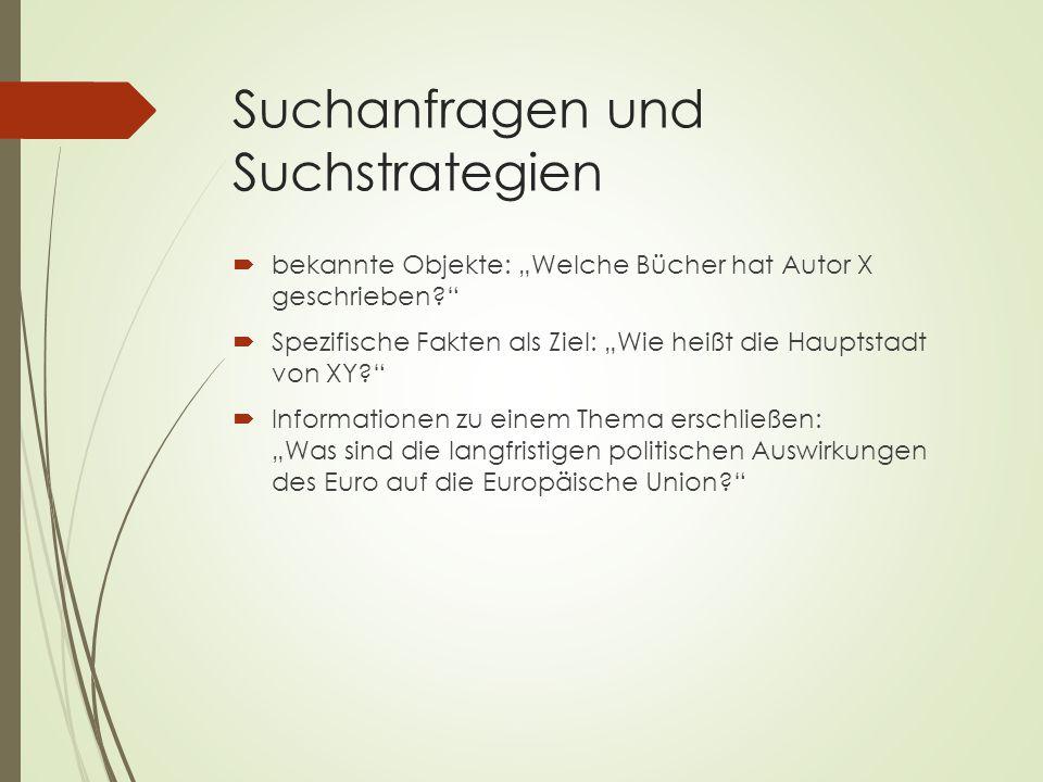 """Suchanfragen und Suchstrategien  bekannte Objekte: """"Welche Bücher hat Autor X geschrieben?  Spezifische Fakten als Ziel: """"Wie heißt die Hauptstadt von XY?  Informationen zu einem Thema erschließen: """"Was sind die langfristigen politischen Auswirkungen des Euro auf die Europäische Union?"""