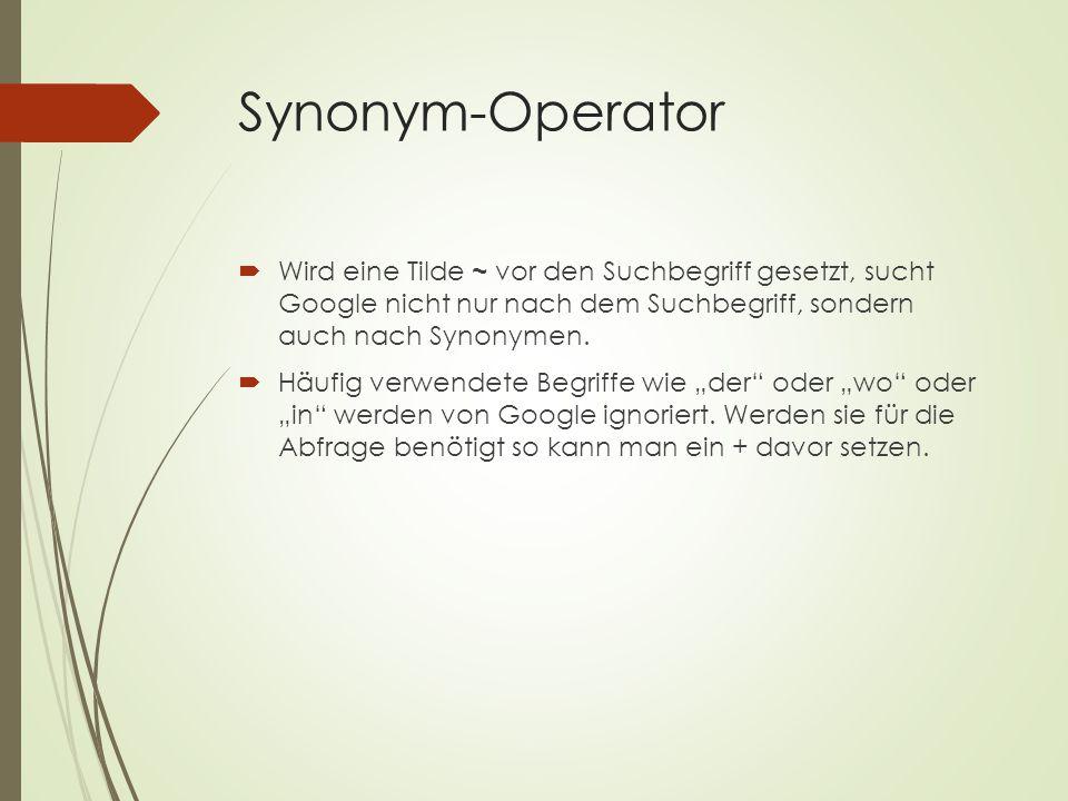 Synonym-Operator  Wird eine Tilde ~ vor den Suchbegriff gesetzt, sucht Google nicht nur nach dem Suchbegriff, sondern auch nach Synonymen.