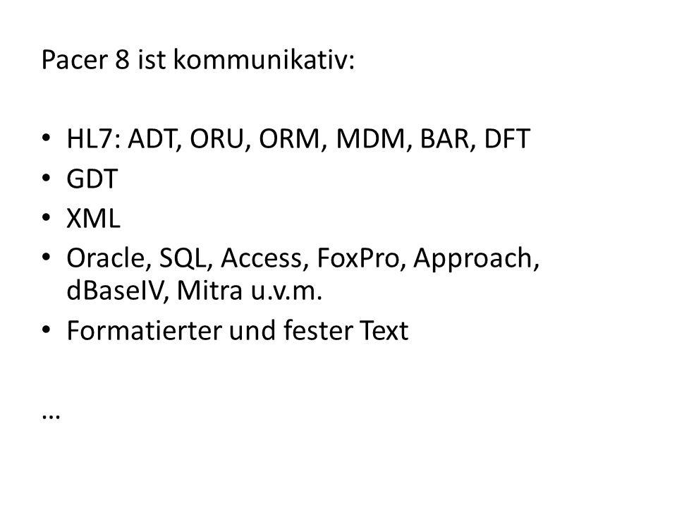 Pacer 8 ist kommunikativ: HL7: ADT, ORU, ORM, MDM, BAR, DFT GDT XML Oracle, SQL, Access, FoxPro, Approach, dBaseIV, Mitra u.v.m. Formatierter und fest