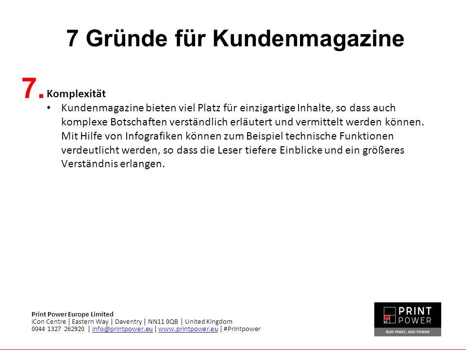 7 Gründe für Kundenmagazine Print Power Europe Limited iCon Centre | Eastern Way | Daventry | NN11 0QB | United Kingdom 0044 1327 262920 | info@printpower.eu | www.printpower.eu | #Printpowerinfo@printpower.euwww.printpower.eu 7.