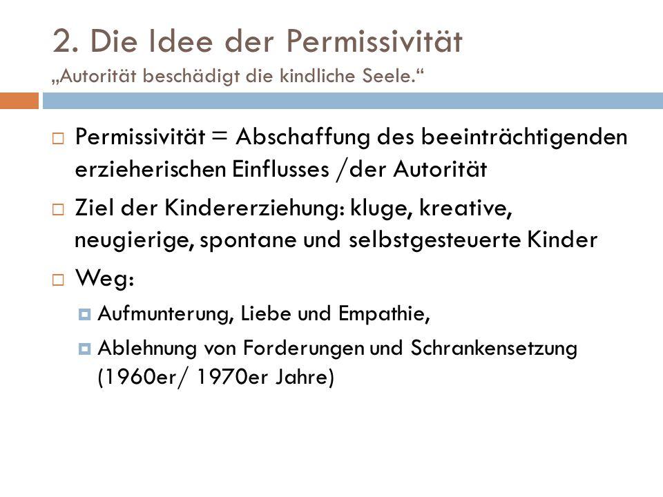 """2. Die Idee der Permissivität """"Autorität beschädigt die kindliche Seele.""""  Permissivität = Abschaffung des beeinträchtigenden erzieherischen Einfluss"""