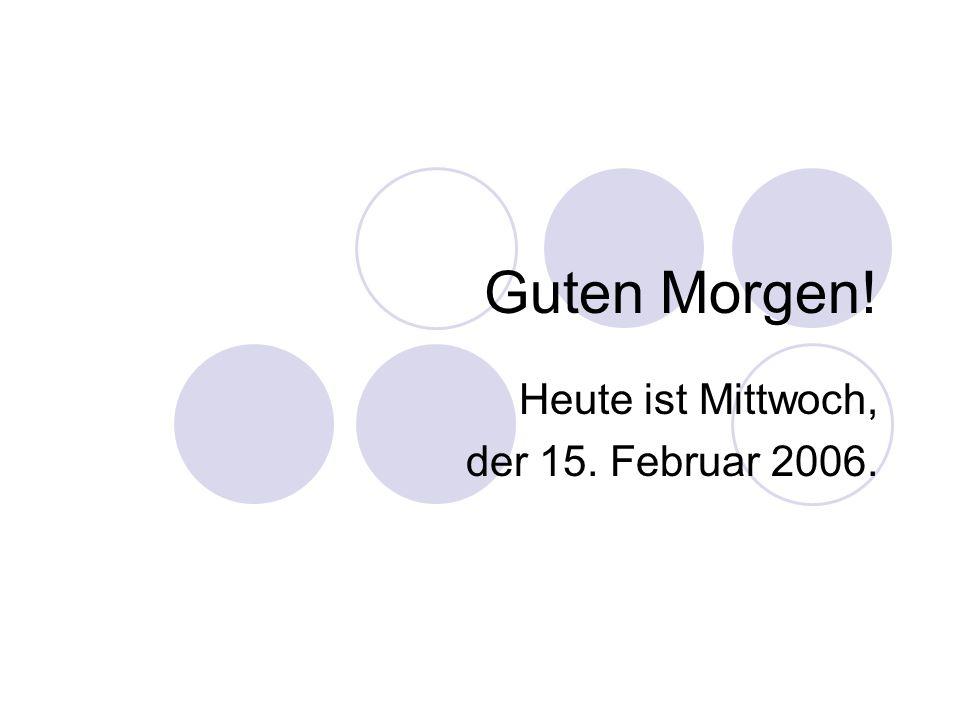 Guten Morgen! Heute ist Mittwoch, der 15. Februar 2006.