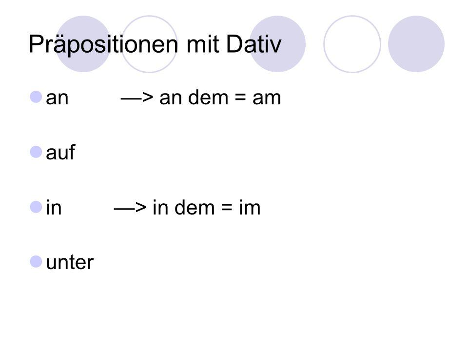 Präpositionen mit Dativ an —> an dem = am auf in —> in dem = im unter